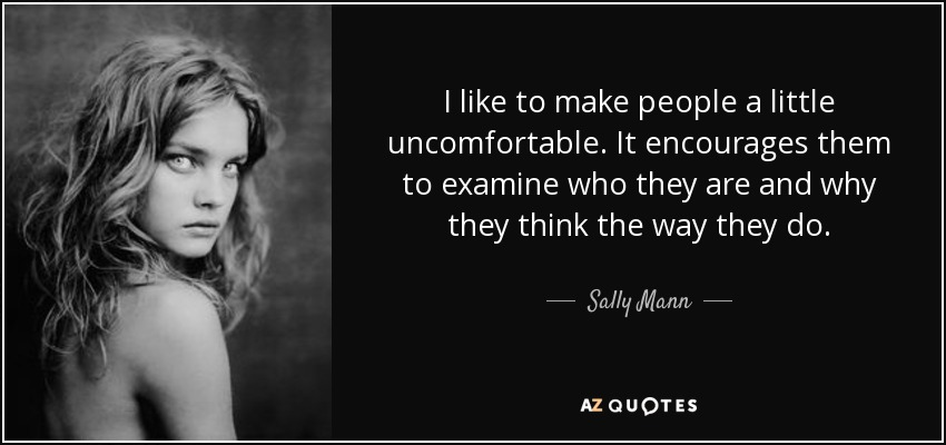 quote-i-like-to-make-people-a-little-uncomfortable-it-encourages-them-to-examine-who-they-sally-mann-87-82-56.jpg